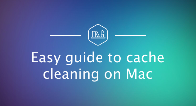 How to get rid of cache files on macOS: Easy guide to cache cleaning on Mac