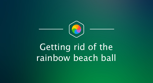 Getting rid of the rainbow beach ball
