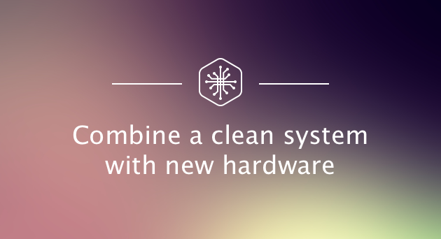 Combine a clean system with new hardware