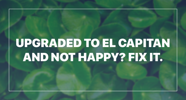 Upgraded to El Capitan and not Happy? Fix it!